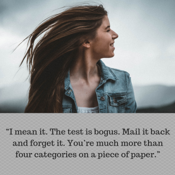 """I mean it. The test is bogus. Mail it back and forget it. You_re much more than four categories on a piece of paper."""